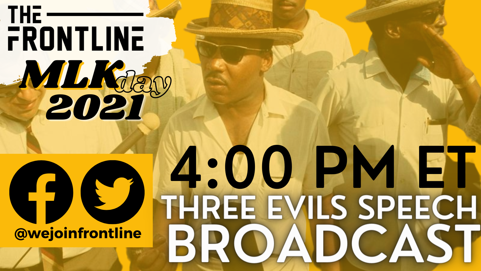 The Frontline MLK Day 2021 4:00 PM ET Three Evils Speech Broadcast. You see a picture of Martin Luther Kind Jr. Wearing a fedora in a while button down shirt surrounded by 3 other poeple who are in and out of the frame. All of this text and the picture are on a yellow backround.